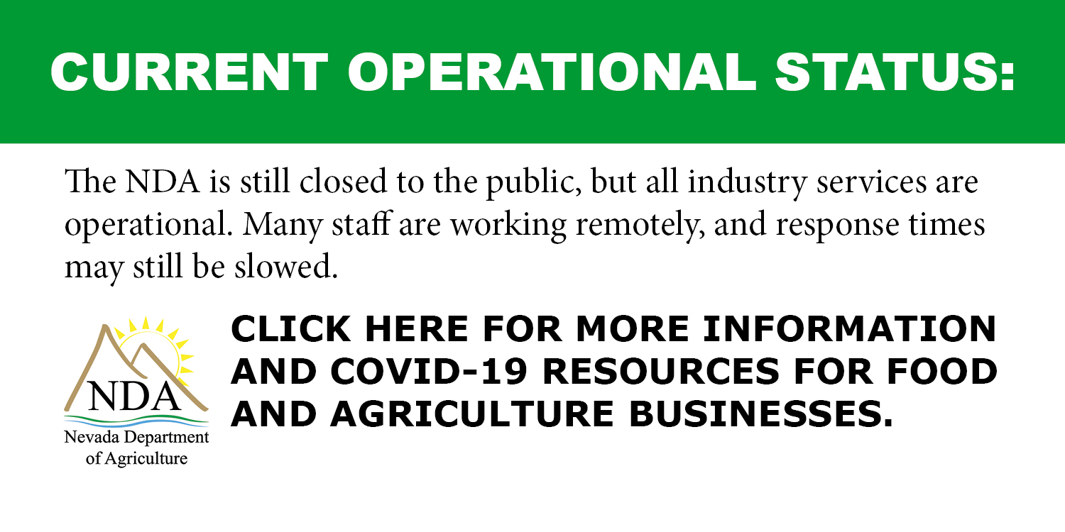 TODAY'S OPERATIONAL STATUS: The Nevada Department of Agriculture is currently operating at a limited capacity with essential employees only for the protection of public health and continuity of commerce. Some services will not be available until normal business operations resume, and response times will be slowed during this time.